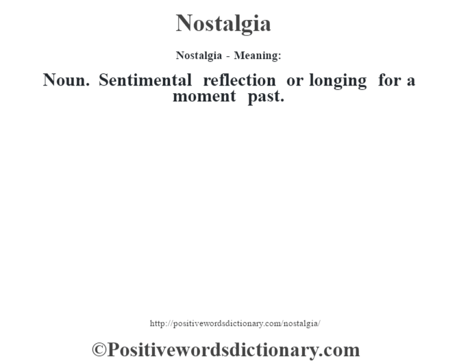 Nostalgia- Meaning: Noun. Sentimental reflection or longing for a moment past.