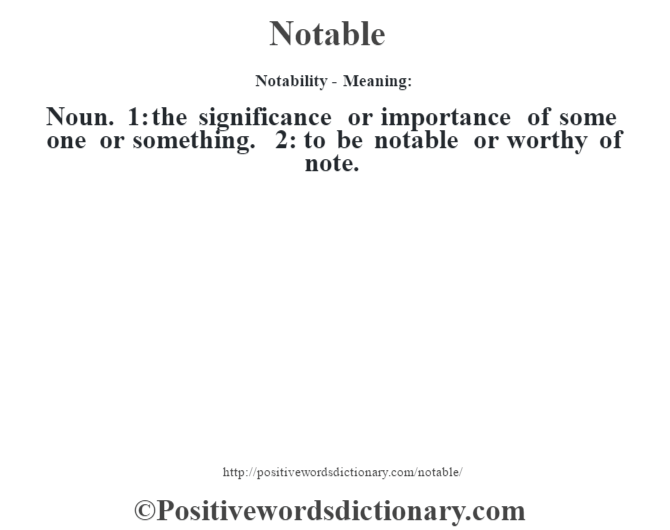 Notability- Meaning: Noun. 1: the significance or importance of some one or something. 2: to be notable or worthy of note.