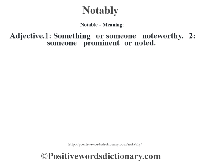 Notable- Meaning: Adjective.1: Something or someone noteworthy. 2: someone prominent or noted.