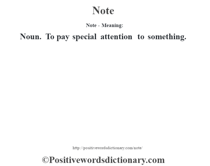 Note- Meaning: Noun. To pay special attention to something.