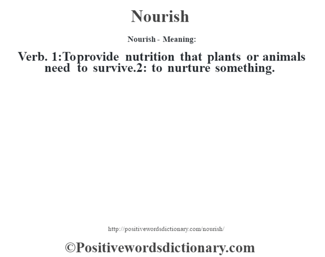 Nourish- Meaning: Verb. 1:To provide nutrition that plants or animals need to survive.2: to nurture something.