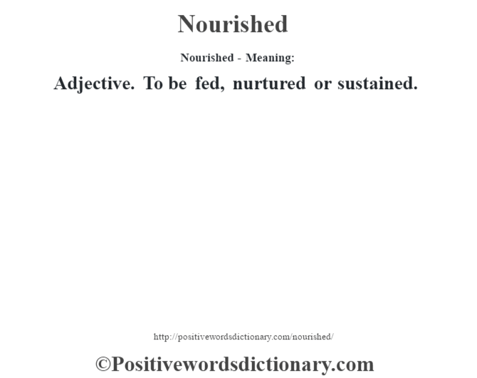 Nourished- Meaning: Adjective. To be fed, nurtured or sustained.