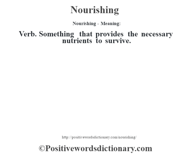 Nourishing- Meaning: Verb. Something that provides the necessary nutrients to survive.