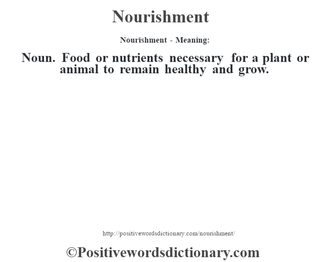 Nourishment- Meaning: Noun. Food or nutrients necessary for a plant or animal to remain healthy and grow.