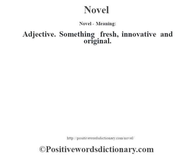 Novel- Meaning: Adjective. Something fresh, innovative and original.