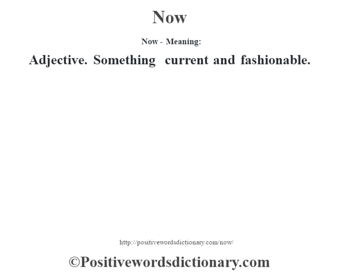 Now- Meaning: Adjective. Something current and fashionable.
