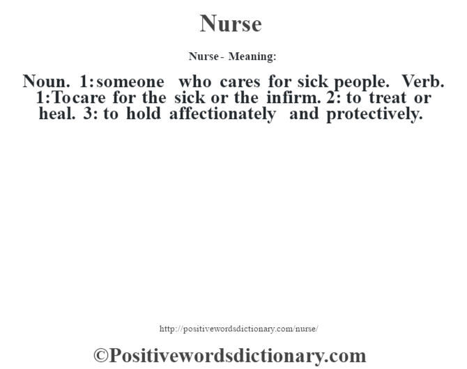 Nurse- Meaning: Noun. 1: someone who cares for sick people. Verb. 1:To care for the sick or the infirm. 2: to treat or heal. 3: to hold affectionately and protectively.