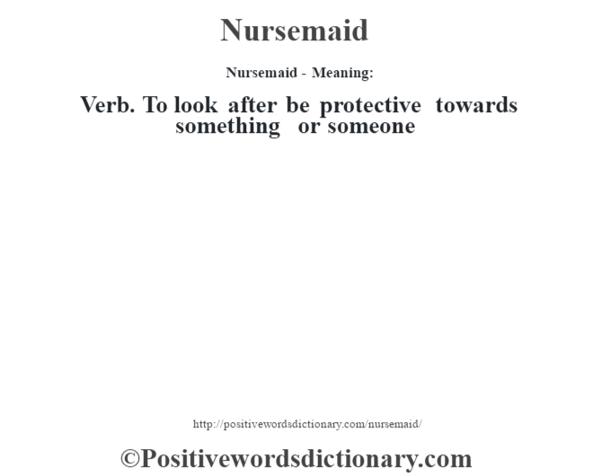 Nursemaid- Meaning: Verb. To look after be protective towards something or someone