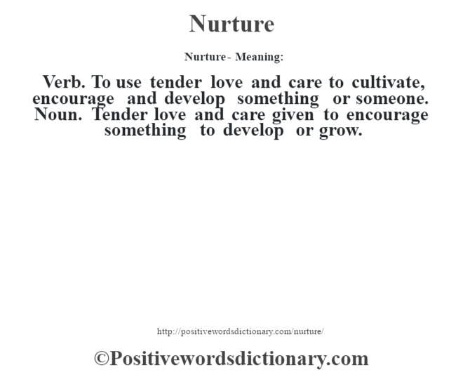 Nurture- Meaning: Verb. To use tender love and care to cultivate, encourage and develop something or someone. Noun. Tender love and care given to encourage something to develop or grow.