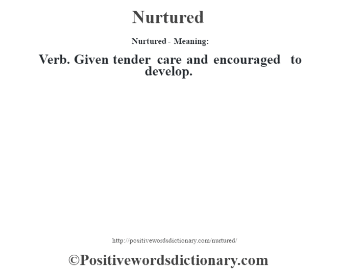 Nurtured- Meaning: Verb. Given tender care and encouraged to develop.