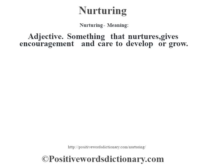 Nurturing- Meaning: Adjective. Something that nurtures,gives encouragement and care to develop or grow.