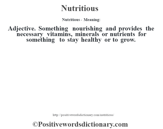 Nutritious- Meaning: Adjective. Something nourishing and provides the necessary vitamins, minerals or nutrients for something to stay healthy or to grow.