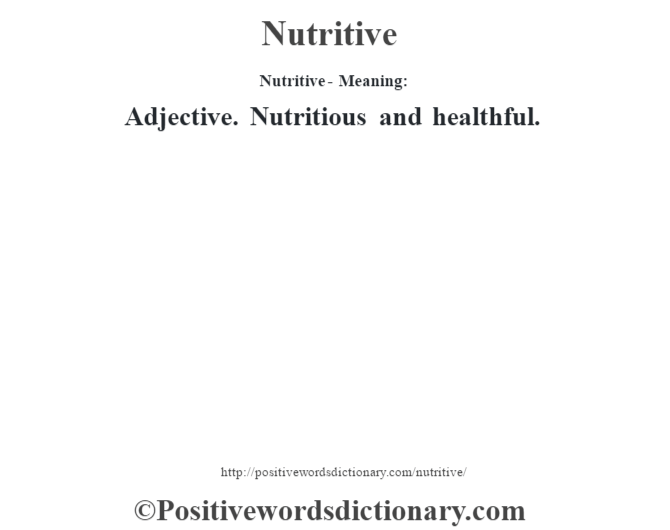 Nutritive- Meaning: Adjective. Nutritious and healthful.