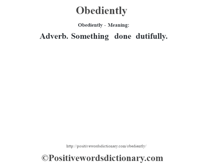 Obediently- Meaning: Adverb. Something done dutifully.