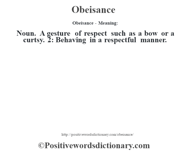 Obeisance- Meaning: Noun. A gesture of respect such as a bow or a curtsy. 2: Behaving in a respectful manner.