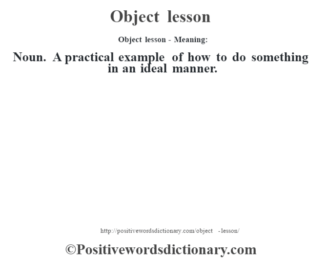 Object lesson- Meaning: Noun. A practical example of how to do something in an ideal manner.