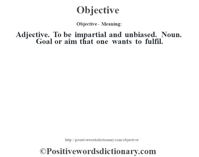 Objective- Meaning: Adjective. To be impartial and unbiased. Noun. Goal or aim that one wants to fulfil.
