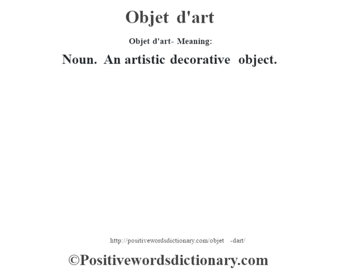 Objet d'art- Meaning: Noun. An artistic decorative object.