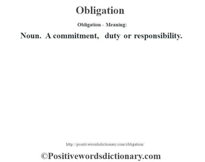 Obligation- Meaning: Noun. A commitment, duty or responsibility.