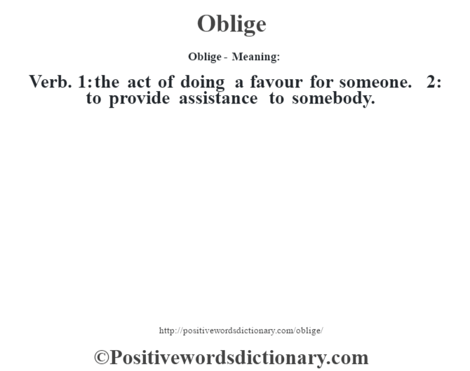 Oblige- Meaning: Verb. 1: the act of doing a favour for someone. 2: to provide assistance to somebody.