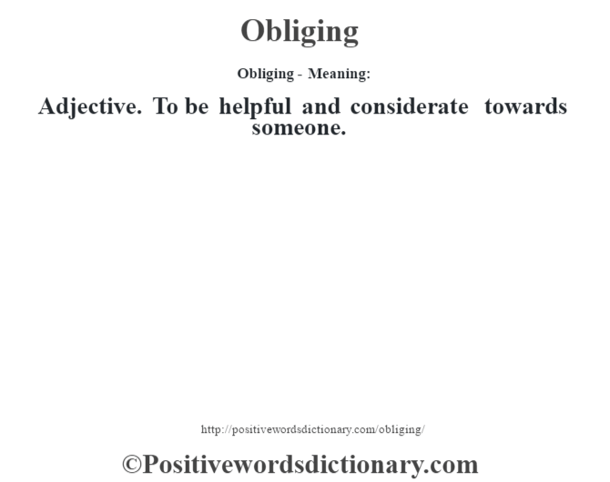 Obliging- Meaning: Adjective. To be helpful and considerate towards someone.