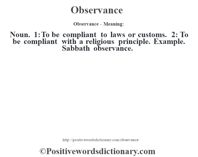 Observance- Meaning: Noun. 1: To be compliant to laws or customs.  2: To be compliant with a religious principle.  Example.  Sabbath observance.
