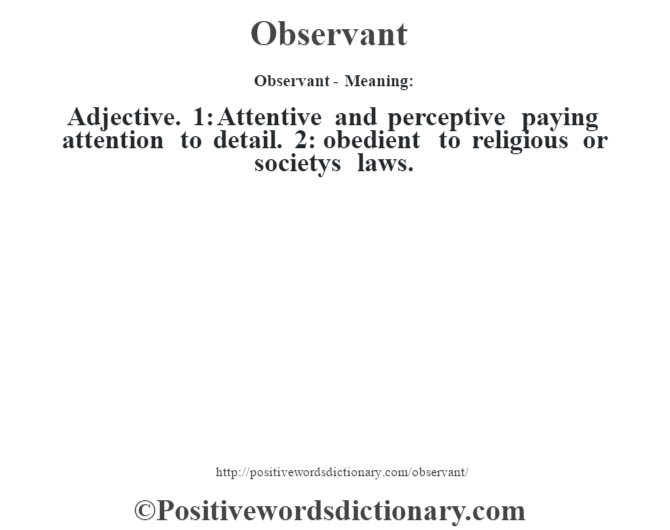 Observant- Meaning: Adjective. 1: Attentive and perceptive paying attention to detail. 2: obedient to religious or societys laws.