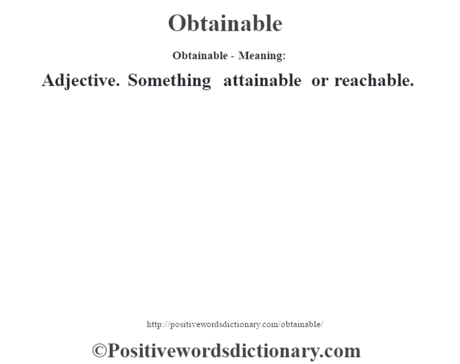Obtainable- Meaning:Adjective. Something attainable or reachable.