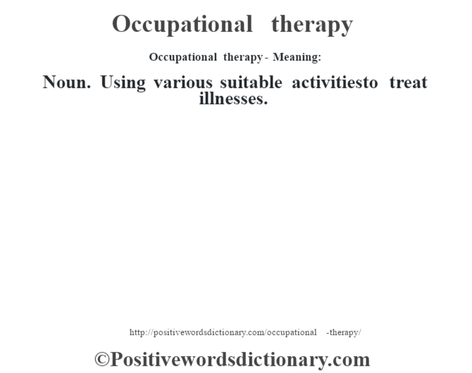 Occupational therapy- Meaning:Noun. Using various suitable activitiesto treat illnesses.