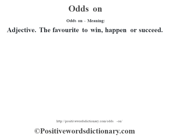 Odds on - Meaning:Adjective. The favourite to win, happen or succeed.
