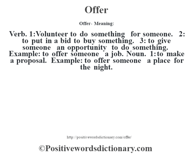 Offer- Meaning: Verb. 1:Volunteer to do something for someone. 2: to put in a bid to buy something. 3: to give someone an opportunity to do something. Example: to offer someone a job. Noun. 1: to make a proposal. Example: to offer someone a place for the night.