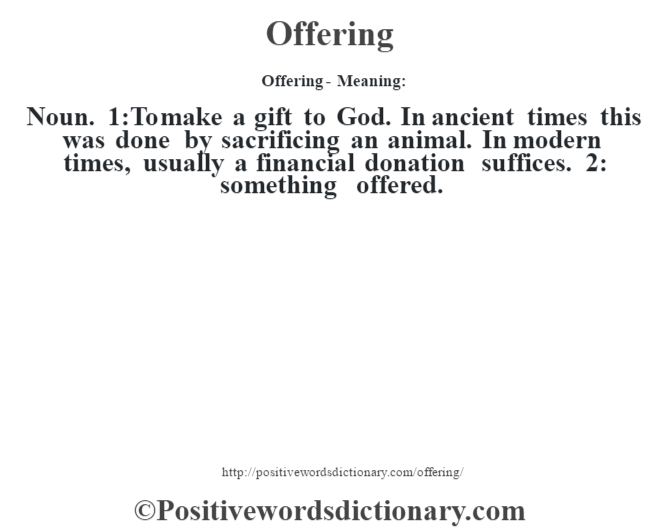Offering- Meaning: Noun. 1:To make a gift to God. In ancient times this was done by sacrificing an animal. In modern times, usually a financial donation suffices. 2: something offered.
