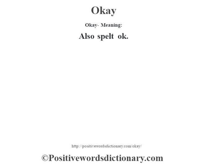 Okay- Meaning: Also spelt ok.