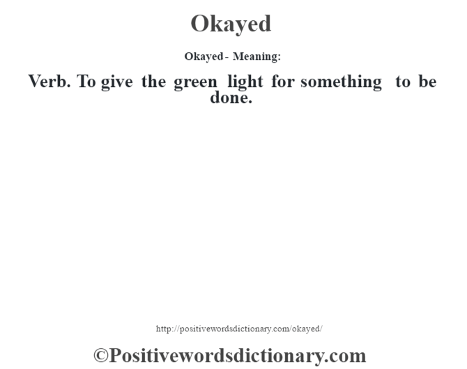 Okayed- Meaning:Verb.  To give the green light for something to be done.