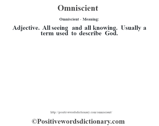 Omniscient- Meaning: Adjective. All seeing and all knowing. Usually a term used to describe God.