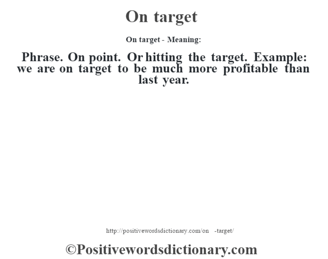 On target- Meaning: Phrase. On point. Or hitting the target. Example: we are on target to be much more profitable than last year.