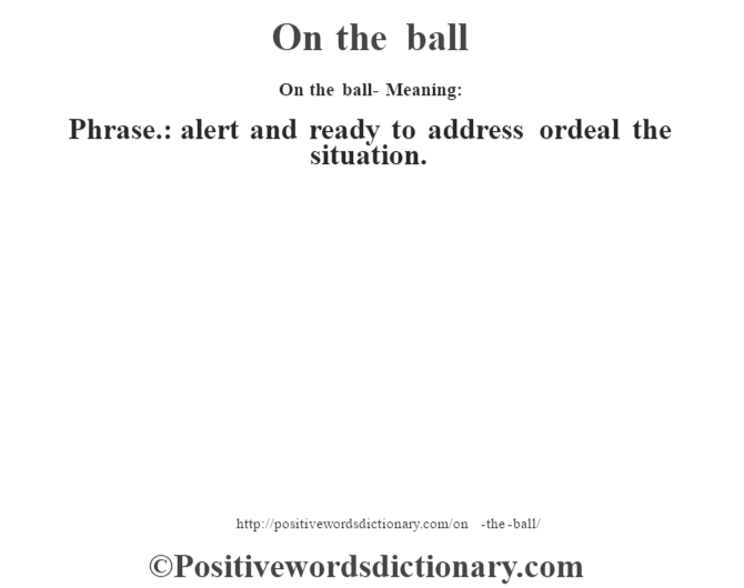 On the ball- Meaning: Phrase.: alert and ready to address ordeal the situation.
