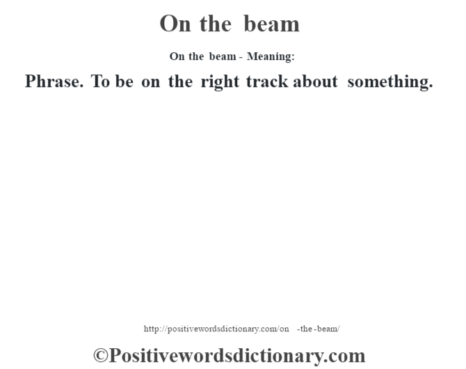 On the beam- Meaning: Phrase. To be on the right track about something.