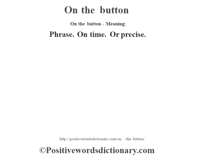 On the button- Meaning: Phrase. On time. Or precise.