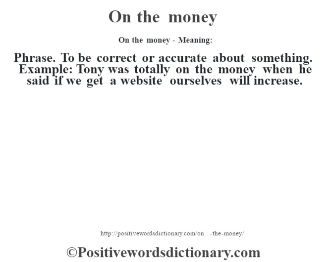 On the money- Meaning: Phrase. To be correct or accurate about something. Example: Tony was totally on the money when he said if we get a website ourselves will increase.