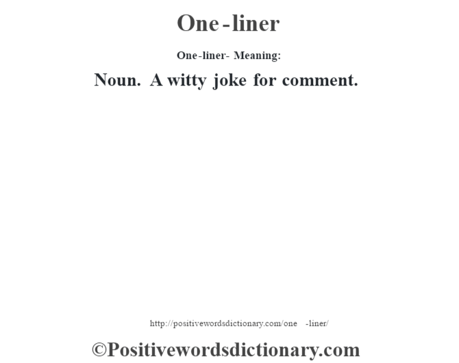 One-liner- Meaning: Noun. A witty joke for comment.