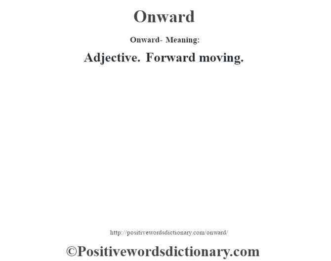 Onward- Meaning: Adjective. Forward moving.