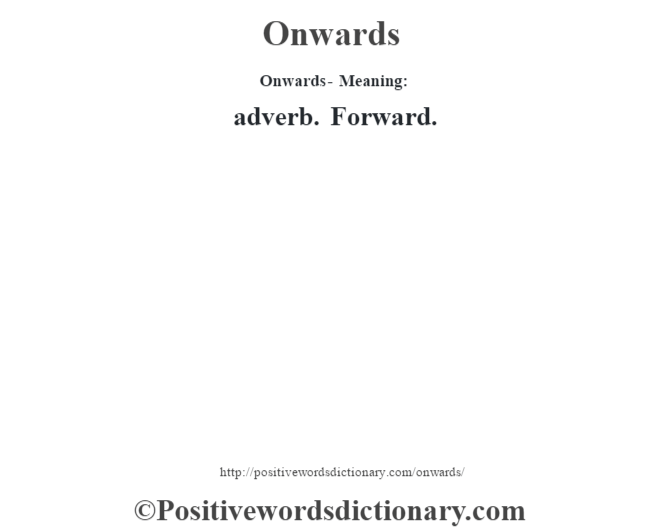 Onwards- Meaning: adverb. Forward.