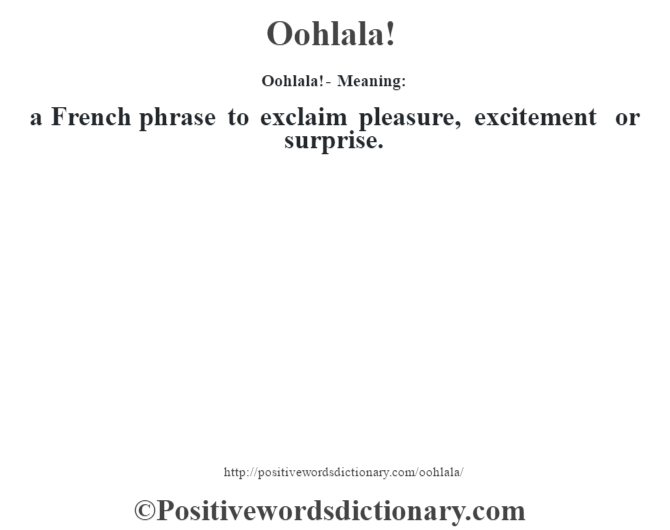 Oohlala!- Meaning: a French phrase to exclaim pleasure, excitement or surprise.