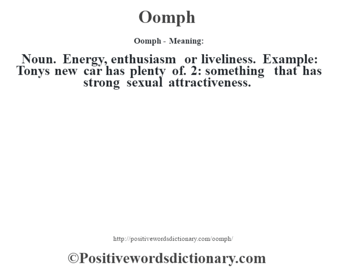 Oomph- Meaning: Noun. Energy, enthusiasm or liveliness. Example: Tony's new car has plenty of. 2: something that has strong sexual attractiveness.