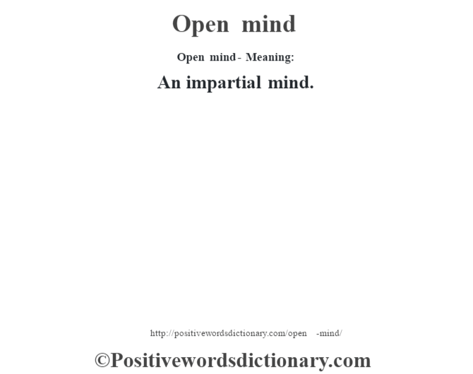 Open mind- Meaning: An impartial mind.