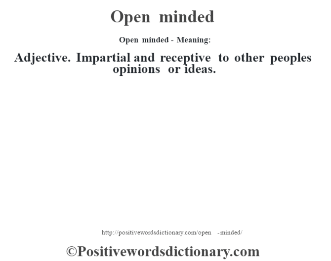 Open minded- Meaning: Adjective. Impartial and receptive to other people's opinions or ideas.
