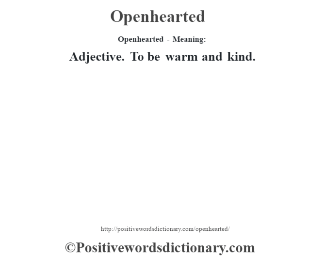 Openhearted- Meaning: Adjective. To be warm and kind.