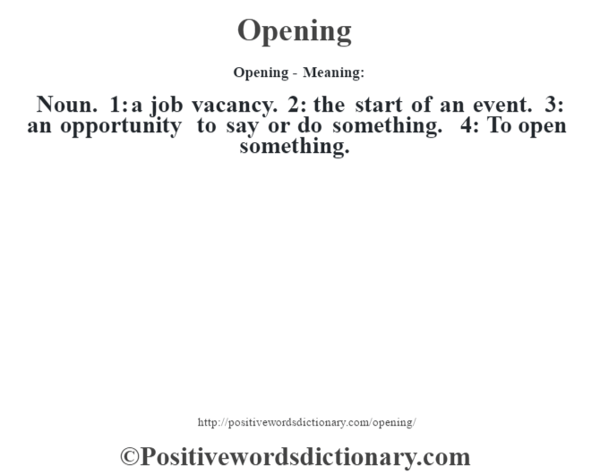 Opening- Meaning: Noun. 1: a job vacancy. 2: the start of an event. 3: an opportunity to say or do something. 4: To open something.