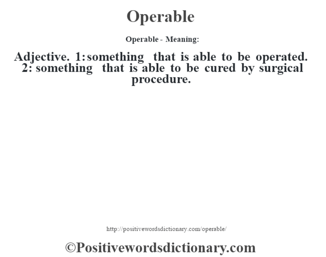 Operable- Meaning: Adjective. 1: something that is able to be operated. 2: something that is able to be cured by surgical procedure.
